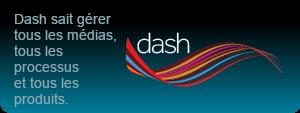 Dash sait gérer tous les médias, tous les processus et tous les produits.