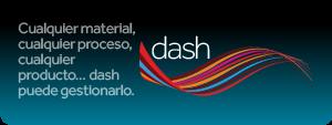 Cualquier material, cualquier proceso, cualquier producto… dash puede gestionarl